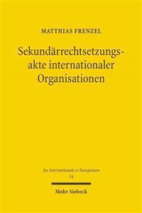 Sekundarrechtsetzungsakte Internationaler Organisationen: Volkerrechtliche Konzeption Und Verfassungsrechtliche Voraussetzungen