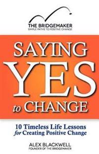 Saying Yes to Change: 10 Timeless Life Lessons for Creating Positive Change