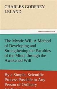 The Mystic Will a Method of Developing and Strengthening the Faculties of the Mind, Through the Awakened Will, by a Simple, Scientific Process Possibl