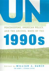 UN Peacekeeping, American Politics, and the Uncivil Wars of the 1990s