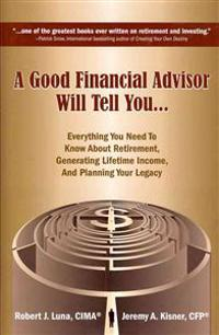A Good Financial Advisor Will Tell You...: Everything You Need to Know about Retirement, Generating Lifetime Income, and Planning Your Legacy