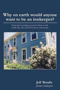 Why on Earth Would Anyone Want to Be an Innkeeper?: Pretty Much Everything You Need to Know on How to Find, Buy, Run, and Sell the Inn of Your Dreams