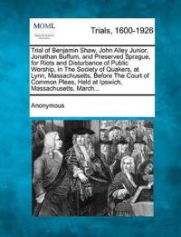 Trial of Benjamin Shaw, John Alley Junior, Jonathan Buffum, and Preserved Sprague, for Riots and Disturbance of Public Worship, in the Society of Quakers, at Lynn, Massachusetts, Before the Court of Common Pleas, Held at Ipswich, Massachusetts, March...