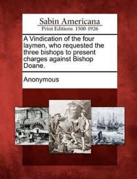 A Vindication of the Four Laymen, Who Requested the Three Bishops to Present Charges Against Bishop Doane.