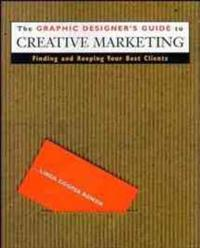 The Graphic Designer's Guide to Creative Marketing: Finding & Keeping Your