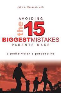 Avoiding the 15 Biggest Mistakes Parents Make: A Pediatrician's Perspective