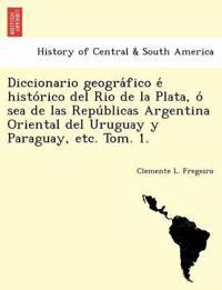 Diccionario Geogra Fico E Histo Rico del Rio de La Plata, O Sea de Las Repu Blicas Argentina Oriental del Uruguay y Paraguay, Etc. Tom. 1.