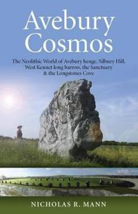 Avebury Cosmos: The Neolithic World of Avebury Henge, Silbury Hill, West Kennet Long Barrow, the Sanctuary & the Longstones Cove