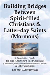 Building Bridges Between Spirit-Filled Christians and Latter-Day Saints (Mormons)