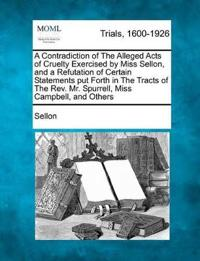 A Contradiction of the Alleged Acts of Cruelty Exercised by Miss Sellon, and a Refutation of Certain Statements Put Forth in the Tracts of the Rev. Mr. Spurrell, Miss Campbell, and Others