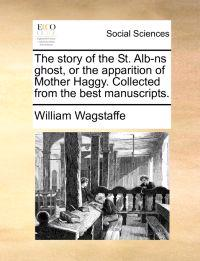 The Story of the St. Alb-NS Ghost, or the Apparition of Mother Haggy. Collected from the Best Manuscripts.