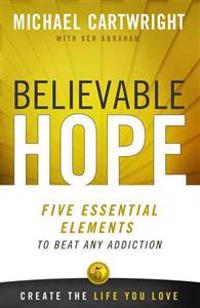 Believable Hope: Five Essential Elements to Beat Any Addiction