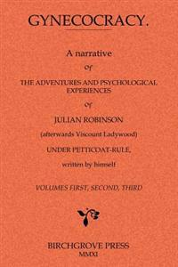 Gynecocracy. a Narrative of the Adventures and Psychological Experiences of Julian Robinson (Afterwards Viscount Ladywood) Under Petticoat-Rule, Writt
