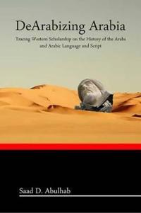 Dearabizing Arabia: Tracing Western Scholarship on the History of the Arabs and Arabic Language and Script