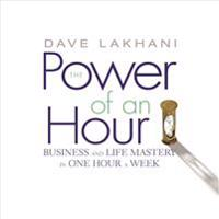 The Power of an Hour: Business and Life Mastery in One Hour a Week