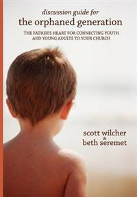 Discussion Guide for the Orphaned Generation: The Father's Heart for Connecting Youth and Young Adults to Your Church