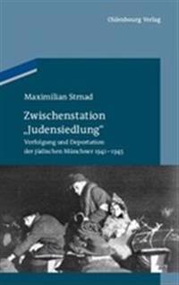 """Zwischenstation """"judensiedlung"""": Verfolgung Und Deportation Der Jüdischen Münchner 1941-1945"""