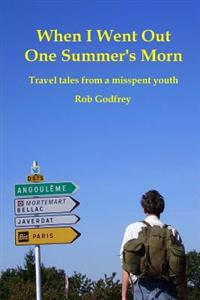 When I Went Out One Summer's Morn: Travel Tales from a Misspent Youth