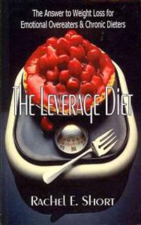 The Leverage Diet: The Answer to Weight Loss for Emotional Overeaters and Chronic Dieters