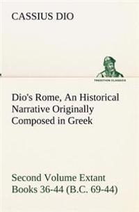 Dio's Rome, Volume 2 an Historical Narrative Originally Composed in Greek During the Reigns of Septimius Severus, Geta and Caracalla, Macrinus, Elagabalus and Alexander Severus and Now Presented in English Form. Second Volume Extant Books 36-44 (B.C. 69-4