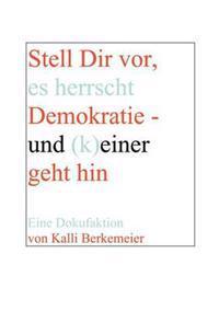 Stell Dir VOR, Es Herrscht Demokratie- Und (K) Einer Geht Hin