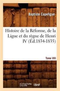 Histoire de La Reforme, de La Ligue Et Du Regne de Henri IV. Tome VIII (Ed.1834-1835)