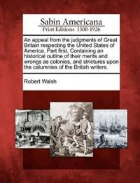 An Appeal from the Judgments of Great Britain Respecting the United States of America. Part First, Containing an Historical Outline of Their Merits and Wrongs as Colonies, and Strictures Upon the Calumnies of the British Writers.