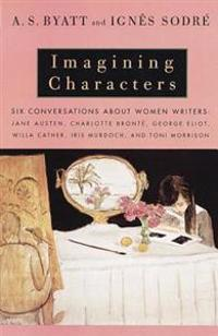 Imagining Characters: Six Conversations about Women Writers: Jane Austen, Charlotte Bronte, George Eli Ot, Willa Cather, Iris Murdoch, and T