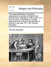 The Reasonableness of Requiring Subscription to Articles of Religion from Persons to Be Admitted to Holy Orders, or a Cure of Souls, Vindicated in a Charge Delivered to the Clergy of the Diocese of Oxford, in the Year 1771. by Thomas Randolph, ...
