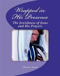 Wrapped in His Presence: A Bible Study on the Jewishness of Jesus and His Prayers
