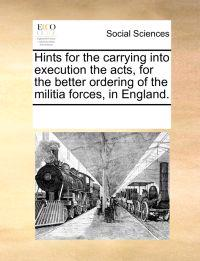 Hints for the Carrying Into Execution the Acts, for the Better Ordering of the Militia Forces, in England.