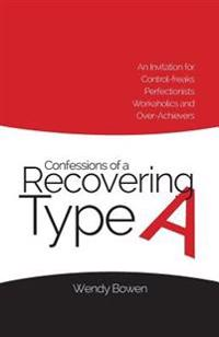 Confessions of a Recovering Type a: An Invitation for Control-Freaks, Perfectionists, Workaholics, and Over-Achievers
