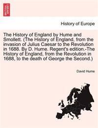 The History of England by Hume and Smollett. (the History of England, from the Invasion of Julius Caesar to the Revolution in 1688. by D. Hume. Regent's Edition.-The History of England, from the Revolution in 1688, ...) Vol. III, Second Edition