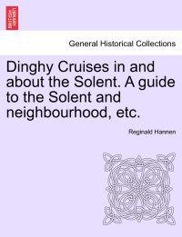 Dinghy Cruises in and about the Solent. a Guide to the Solent and Neighbourhood, Etc.