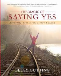 The Magic of Saying Yes: Answering Your Heart's True Calling