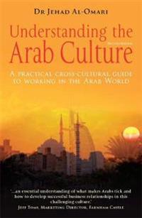 Understanding the Arab Culture: A Practical Cross-Cultural Guide to Working in the Arab Worl