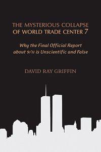 The Mysterious Collapse of World Trade Center 7: Why the Official Final Report about 9/11 Is Unscientific and False