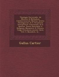 Theologia Universalis: Ad Mentem & Methodum Celeberrimorum Nostrae Aetatis Theologorum Ac S. Scripturae Interpretum Concinnata, & In Quatuor Tomos Dis