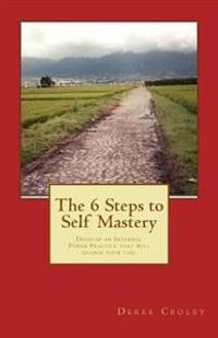 The 6 Steps to Self Mastery: Develop an Internal Power Practice That Will Change Your Life.