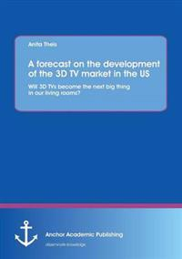 A Forecast on the Development of the 3D TV Market in the Us