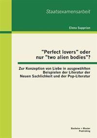Perfect Lovers Oder Nur Two Alien Bodies? Zur Konzeption Von Liebe in Ausgewahlten Beispielen Der Literatur Der Neuen Sachlichkeit Und Der Pop-Lit