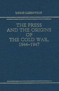 The Press and the Origins of the Cold War, 1944-1947