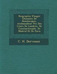 Biographie D'auger Ghisselin De Bousbecques, Ambassadeur Pr¿s Des Cours De Londres, De Constantinople, De Madrid Et De Paris