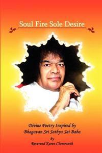 Soul Fire Sole Desire: Divine Poetry Inspired by Bhagavan Sri Sathya Sai Baba