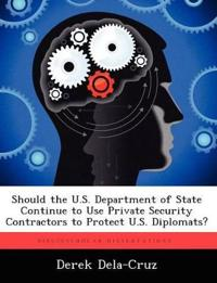 Should the U.S. Department of State Continue to Use Private Security Contractors to Protect U.S. Diplomats?