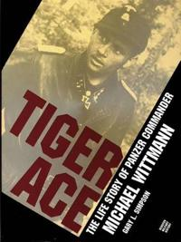 Tiger Ace/the Life Story of Panzer Commander Michael Wittmann
