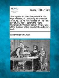 The Tryal of Sr. Miles Stapleton Bar. for High Treason, in Conspring the Death of the King, &C. at York Assizes on the 18th. Day of July, 1681. Before the Right Honorable Sir William Dolben Knight, One of the Justices of the Court of Kings Bench, And...