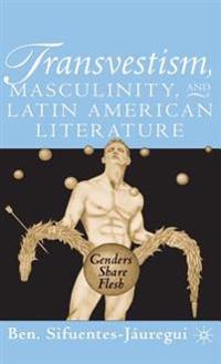 Transvestism, Masculinity and Latin American Literature