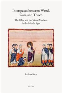 Interspaces Between Word, Gaze and Touch: The Bible and the Visual Medium in the Middle Ages. Collected Essays on Noli Me Tangere, the Woman with the