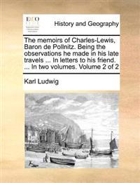 The Memoirs of Charles-Lewis, Baron de Pollnitz. Being the Observations He Made in His Late Travels ... in Letters to His Friend. ... in Two Volumes. Volume 2 of 2